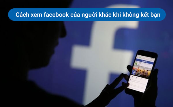 cach-xem-facebook-cua-nguoi-khac-khi-khong-ket-ban-huyenthoaivl